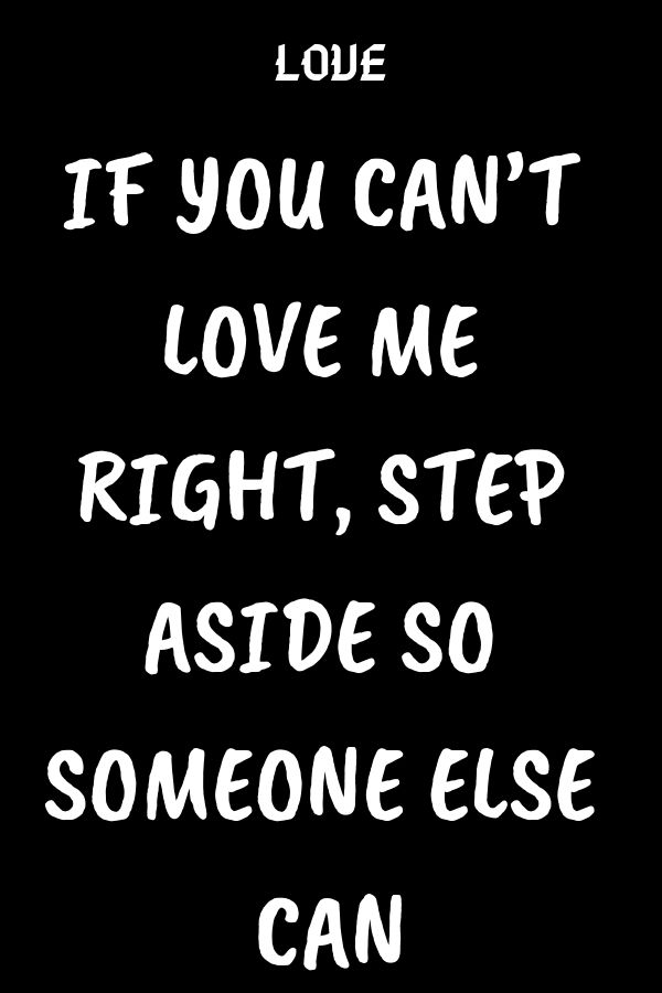 If You Can T Love Me Right Step Aside So Someone Else Can Go For It Quotes Let Me Go Quotes Love Advice