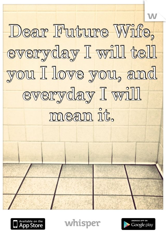 Dear Future Wife, everyday I will tell you I love you, and everyday I will mean it.