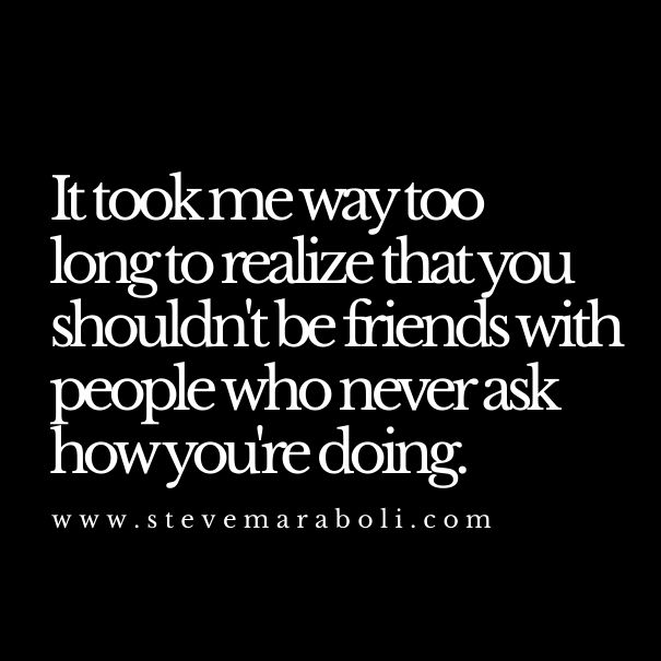 It took me way too long to realize that you shouldn't be friends with people who never ask how you're doing.