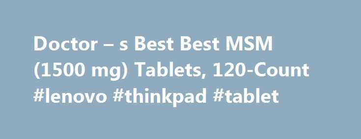 Doctor – s Best Best MSM (1500 mg) Tablets, 120-Count #lenovo #thinkpad #tablet http://tablet.remmont.com/doctor-s-best-best-msm-1500-mg-tablets-120-count-lenovo-thinkpad-tablet/  Description About Doctor s Best Doctor's Best supports healthy living by creating science-led supplement solutions of uncompromising quality and value. It's our mission to provide accessible education and truthful advocacy that empowers consumers to make smart supplement choices. Our extensive product line features…