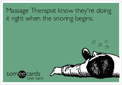 Massage Therapist know they're doing it right when the snoring begins.