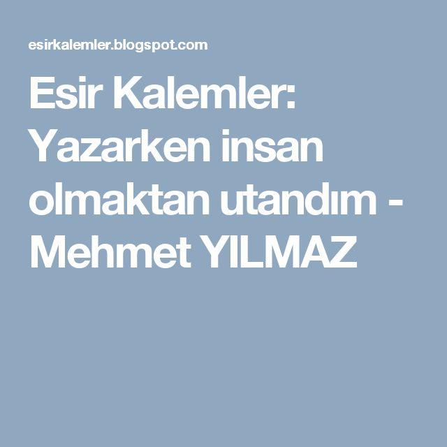 Esir Kalemler: Yazarken insan olmaktan utandım - Mehmet YILMAZ