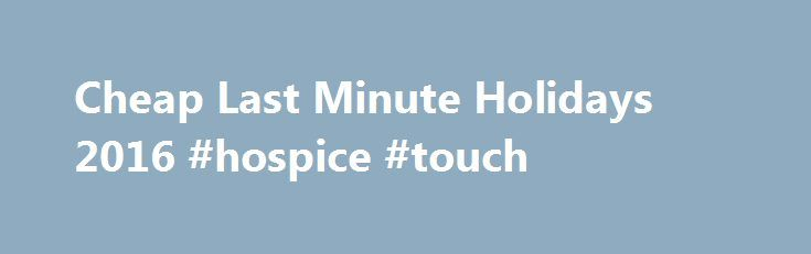 Cheap Last Minute Holidays 2016 #hospice #touch http://hotel.remmont.com/cheap-last-minute-holidays-2016-hospice-touch/  #last minute holidays # Last Minute Glistening blue seas, warm glowing sun and cool tropical breezes are exactly what you need to take the stress out of everyday life – so why wait? With Direct Holidays you could be enjoying the break that you want in no time. Our late minute holiday deals are perfect […]