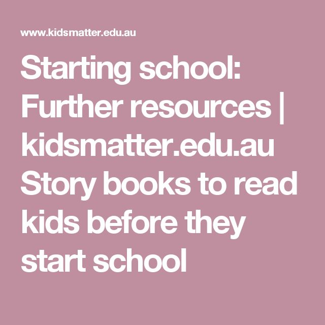 Starting school: Further resources | kidsmatter.edu.au  Story books to read kids before they start school