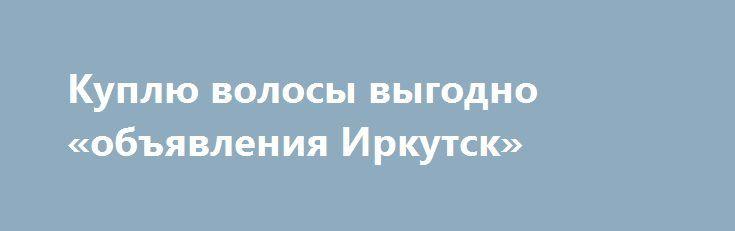 Куплю волосы выгодно «объявления Иркутск» http://www.pogruzimvse.ru/doska54/?adv_id=38529 Дорого покупаем длинные волосы - женские, детские, мужские - неокрашенные натуральные волосы по высокой цене: светлые от 45 сантиметров, темные от 50 сантиметров. Вы можете быстро и выгодно продать волосы за деньги. Узнать сколько стоят волосы, стоимость волос, где можно сдать волосы и что знать при продаже волос, вы можете у нашего менеджера по телефону.   Самые высокие расценки на приём волос…