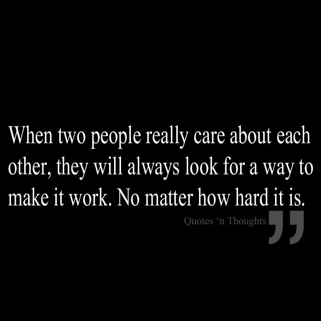 When two people really care about each other, they will always look for a way to make it work. No matter how hard it is.