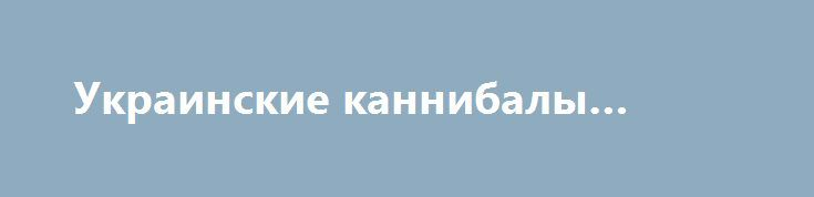 Украинские каннибалы… http://rusdozor.ru/2017/01/11/ukrainskie-kannibaly/  Как то мимо меня проскочила информация, об очередном заявлении фашиствующих и зигующих укронаци, в лице семейки Резниченко. Активистка «евромайдана» Виктория Резниченко, генеральный секретарь ультранационалистического движения «Новый огонь», заявила своим детям, что если на Украине будет новый «голодомор», они будут «ловить ...