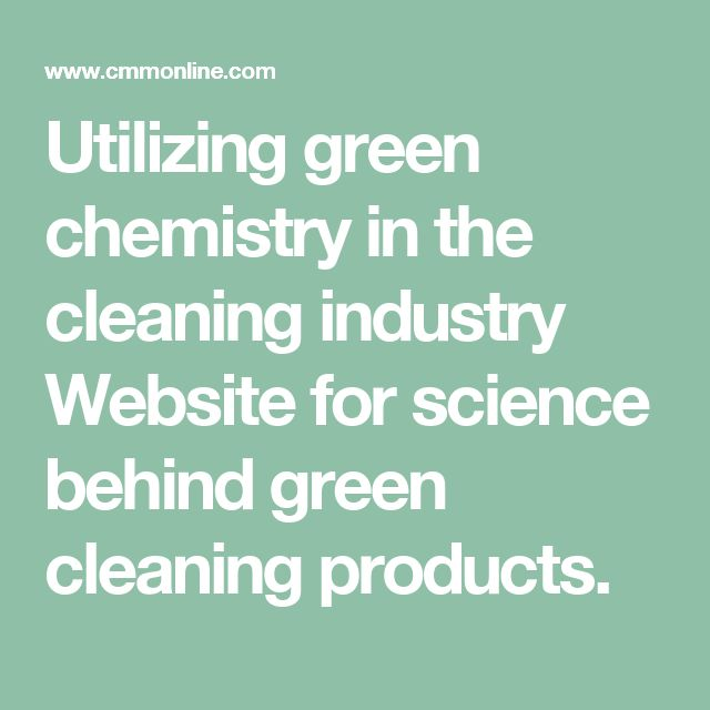 Utilizing green chemistry in the cleaning industry Website for science behind green cleaning products.