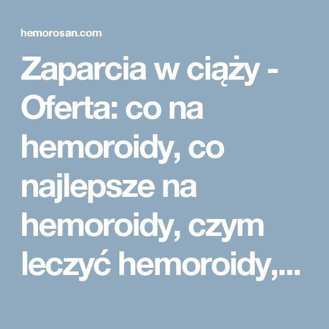 Zaparcia w ciąży - Oferta: co na hemoroidy, co najlepsze na hemoroidy, czym leczyć hemoroidy, dobry lek na hemoroidy, hemoroidy, hemoroidy jak leczyć, hemoroidy leczenie, hemoroidy leczenie domowe, hemoroidy leki, hemoroidy objawy, hemoroidy odbytu, hemoroidy przyczyny, hemoroidy w ciąży, hemorosan, jak leczyć hemoroidy, jak wyleczyć hemoroidy, jak zwalczyć hemoroidy, leczenie hemoroidów, leki na hemoroidy, na hemoroidy, najlepsze na hemoroidy, najlepszy lek na hemoroidy, objawy hemoroidów…