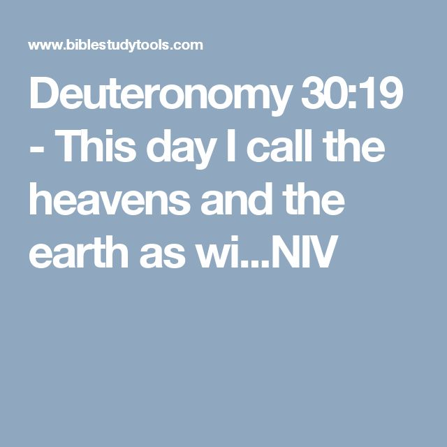 Deuteronomy 30:19 - This day I call the heavens and the earth as wi...NIV