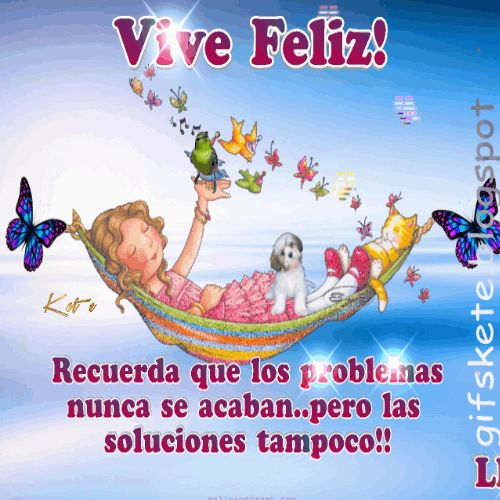 Vive Feliz! Recuerda que los problemas nunca se acaban..pero las  soluciones tampoco!!