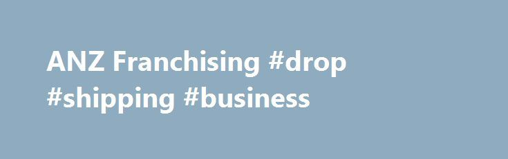 ANZ Franchising #drop #shipping #business http://money.nef2.com/anz-franchising-drop-shipping-business/  #franchise loans # ANZ Franchising Obtaining a franchise in a successful franchise system is often difficult. The initial capital outlay is normally large, and to fully secure the loan you usually have to mortgage your house. This is where ANZ can help. We work from the basic belief that franchise businesses are different and usually inherit some strengths and capabilities from the…