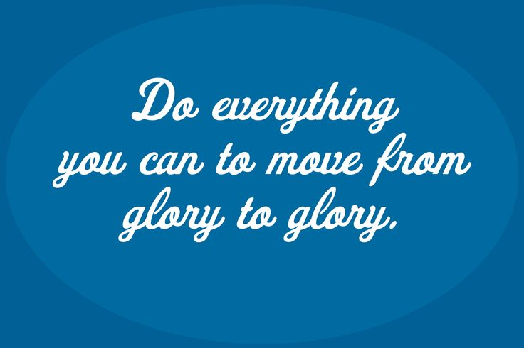 Do everything you can to move from glory to glory.