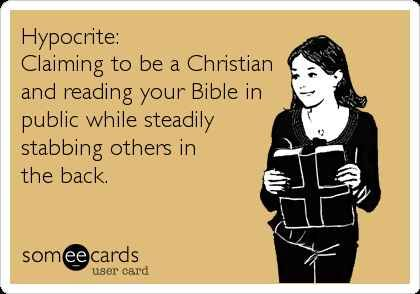 Hypocrite: Claiming to be a Christian and reading your Bible in public while steadily stabbing others in the back