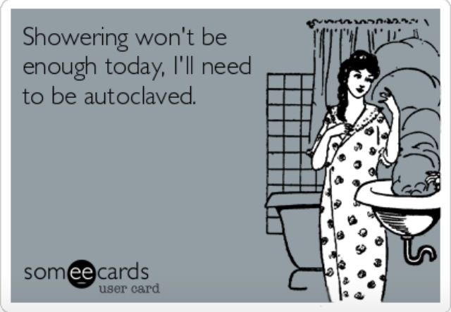 Showering won't be enough today. I'll need to be autoclaved!