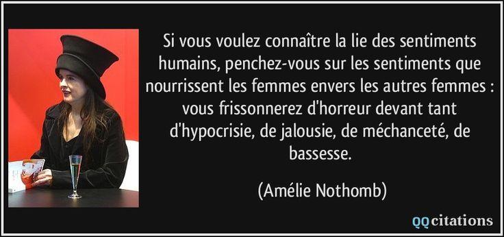 Si vous voulez connaître la lie des sentiments humains, penchez-vous sur les sentiments que nourrissent les femmes envers les autres femmes : vous frissonnerez d'horreur devant tant d'hypocrisie, de jalousie, de méchanceté, de bassesse. (Amélie Nothomb) #citations #AmélieNothomb