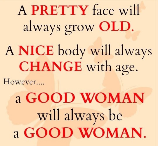 Quotes About Being A Great Woman: A Pretty Face Will Always Grow Old. A Nice Body Will