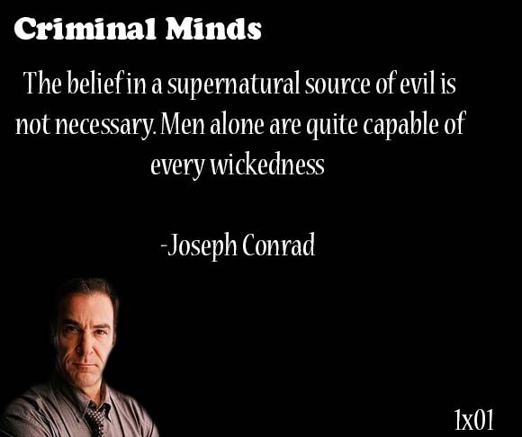 The belief in a supernatural source of evil is not necessary. Men alone are quite capable of every wickedness.-- Joseph Conrad said by Jason Gideon: