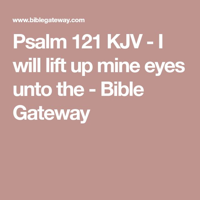 Psalm 121 KJV - I will lift up mine eyes unto the - Bible Gateway