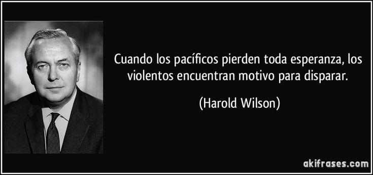 Cuando los pacíficos pierden toda esperanza, los violentos encuentran motivo para disparar. (Harold Wilson)