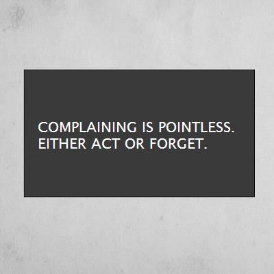 Complaining is pointless. Just act or forget. (Sagmeister)