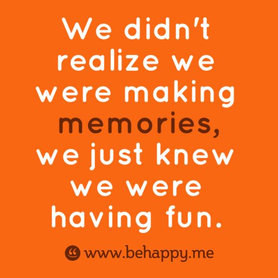 We didn't realize we were making  memories, we just knew we were having fun.: Good Quotes, Time Favourit, Make Time To Make Memories, Childhood Memories Quotes, Can'T Having You Quotes, Make Me Smile Quotes, Long Time Friends Quotes, Fun Time Quotes, Make Memories Quotes