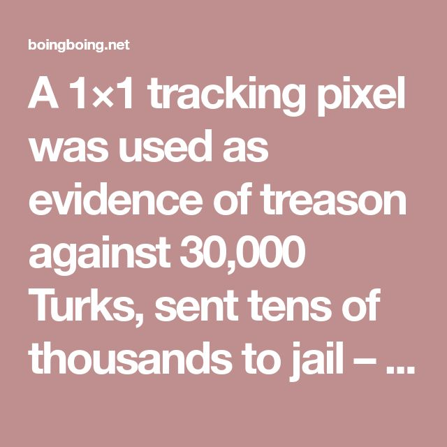 A 1×1 tracking pixel was used as evidence of treason against 30,000 Turks, sent tens of thousands to jail – Boing Boing