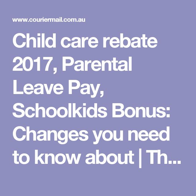 Child care rebate 2017, Parental Leave Pay, Schoolkids Bonus: Changes you need to know about | The Courier-Mail