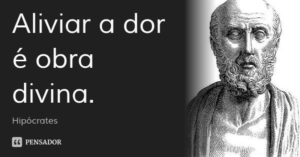 Aliviar a dor é obra divina.... Frase de Hipócrates.