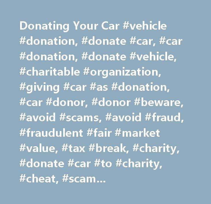 Donating Your Car #vehicle #donation, #donate #car, #car #donation, #donate #vehicle, #charitable #organization, #giving #car #as #donation, #car #donor, #donor #beware, #avoid #scams, #avoid #fraud, #fraudulent #fair #market #value, #tax #break, #charity, #donate #car #to #charity, #cheat, #scam, #fraud