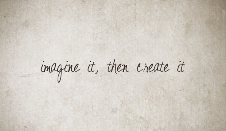 imagine it, then (if it's good go and) create it
