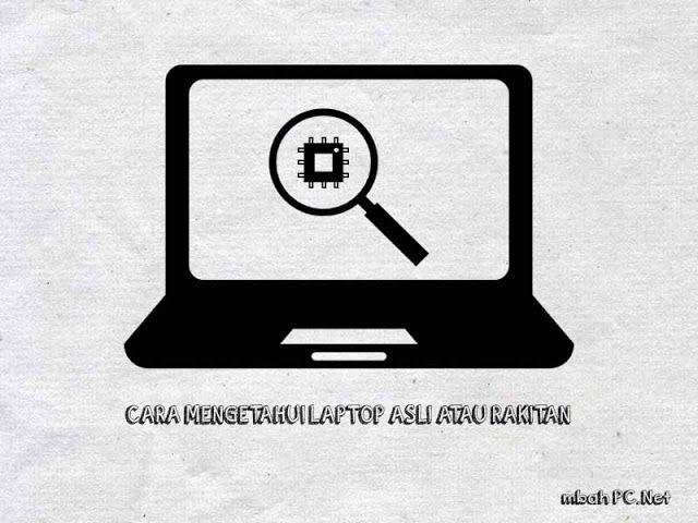 Cara Mengetahui dan Membedakan Laptop Asli dan Rakitan