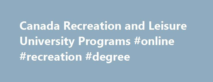 Canada Recreation and Leisure University Programs #online #recreation #degree http://south-carolina.nef2.com/canada-recreation-and-leisure-university-programs-online-recreation-degree/  # Canada Recreation and Leisure University Programs Browse through the list of Canadian Recreation and Leisure bachelor, masters, and doctorate courses, programs and degrees offered by universities in Canada. What is Recreation and Leisure? Recreation and Leisure Studies is a broadly based interdisciplinary…
