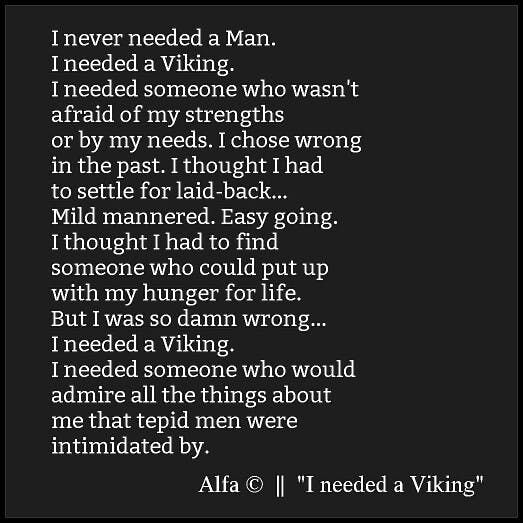"""""""I never needed a Man. I needed a Viking. I needed someone who wasn't afraid of my strengths or by my needs. I chose wrong in the past. I thought I had to settle for laid-back... Mild mannered. Easy going. I thought I had to find someone who could put up with my hunger for life. But I was so damn wrong... I needed a Viking. I needed someone who would admire all the things about me that tepid men were intimidated by."""""""