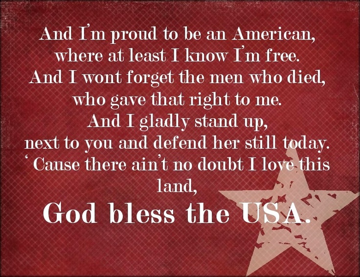 And I'm proud to be an American, where at least I know I'm free, and I won't forget the men who died who gave that right to me. And I gladly stand up next to you and defend her still today. Cause there ain't no doubt I love this land, God bless the USA.