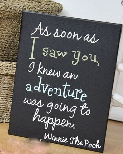 As soon as I saw you I knew an adventure was going to happen. ~ Winnie the Pooh