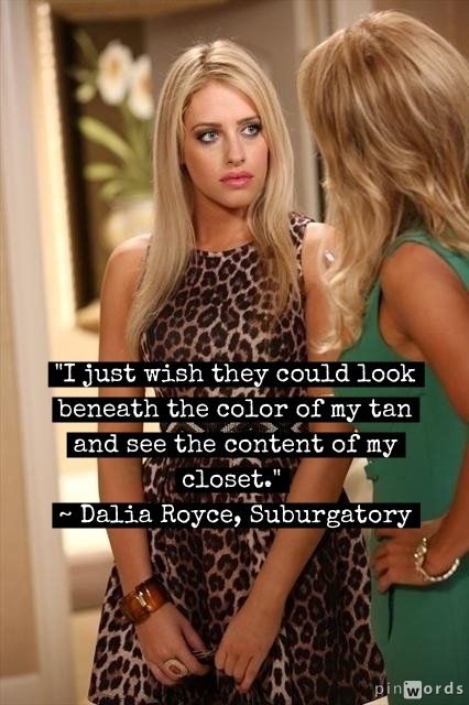 """I just wish they could look beneath the color of my tan and see the content of my closet."" ~ Dalia Royce, Suburgatory"