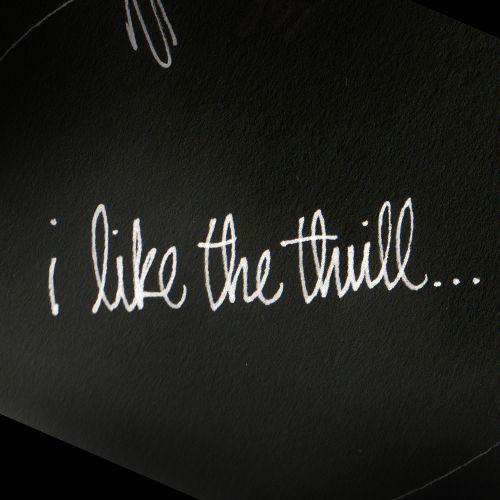 i like the thrill.