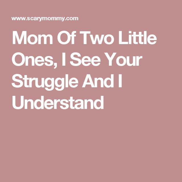 Mom Of Two Little Ones, I See Your Struggle And I Understand