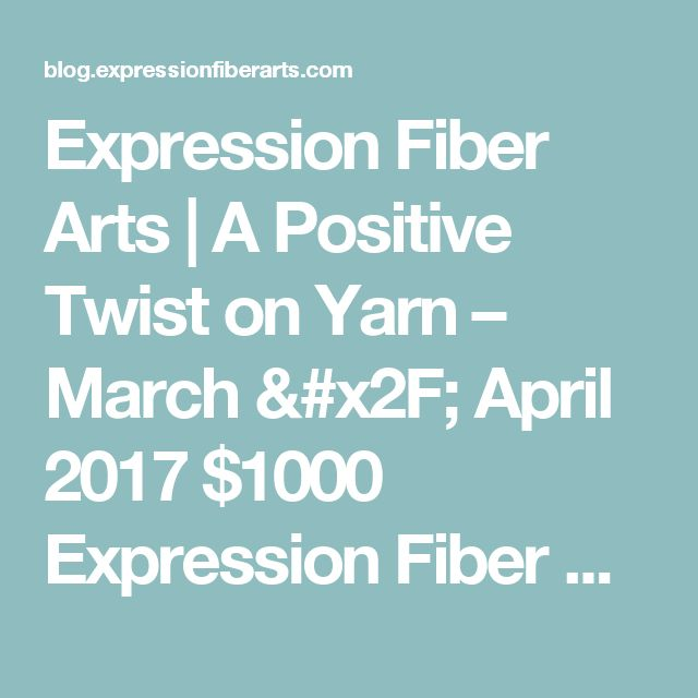 Expression Fiber Arts | A Positive Twist on Yarn   –  March / April 2017 $1000 Expression Fiber Arts Yarn Giveaway!