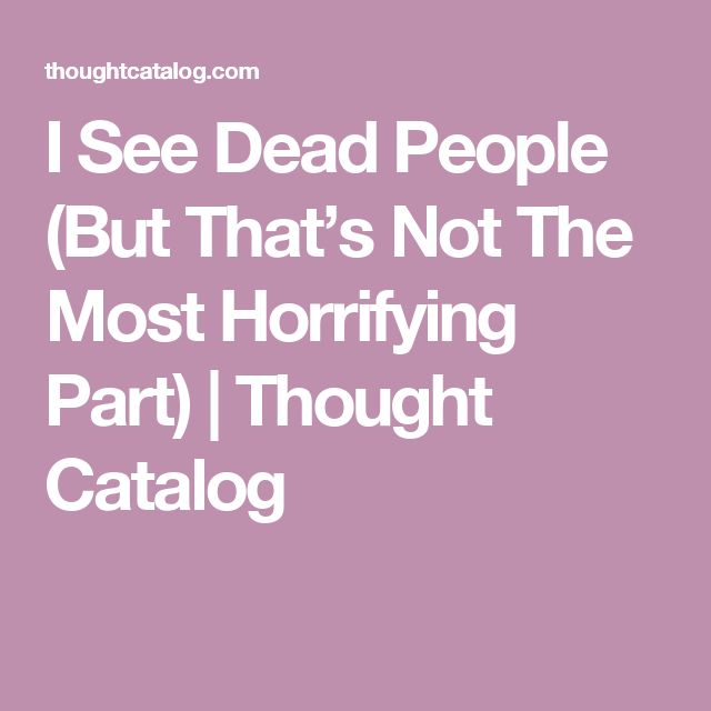 I See Dead People (But That's Not The Most Horrifying Part) | Thought Catalog