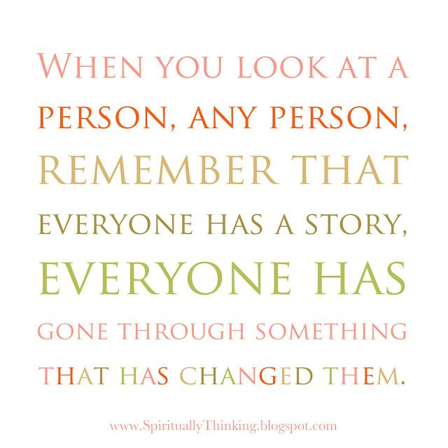When you look at a person, any person, remember that everyone has a story, everyone has gone through something  that has changed them.