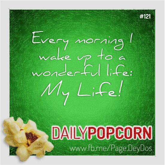 "MAY01: ""Every morning I wake up to a wonderful Life: My Life!"" #DailyPopcorn #DeyDos  Your inbox wants Daily Popcorn.  Get them here: http://eepurl.com/KrXdj"