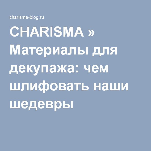 CHARISMA » Материалы для декупажа: чем шлифовать наши шедевры