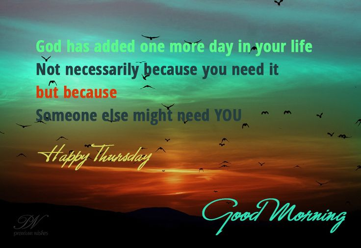 God has added one more day in your life, not necessarily because YOU need it, but because someone else might need YOU. Good Morning Happy Thursday. #thursdayquote #thursday #thursdaythoughts