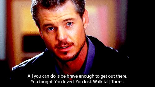 All you can do is be brave enough to get out there. You fought. You loved. You lost. Walk tall, Torres. - Grey's anatomy