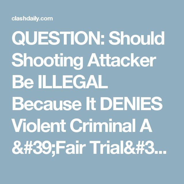 QUESTION: Should Shooting Attacker Be ILLEGAL Because It DENIES Violent Criminal A 'Fair Trial'? ⋆ Doug Giles ⋆ #ClashDaily