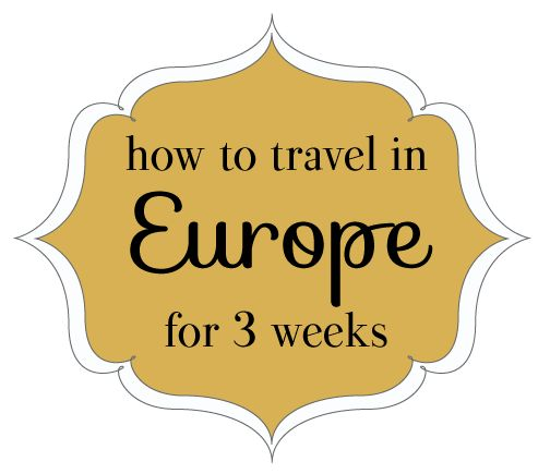 How to Travel in Europe for 3 Weeks; great info and love her whole blog