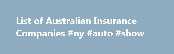List of Australian Insurance Companies #ny #auto #show http://auto.remmont.com/list-of-australian-insurance-companies-ny-auto-show/  #list of auto insurance companies # Australian Insurance Companies This is a list of insurers (sourced from APRA) authorised to conduct new or renewal insurance business in Australia: •ACE Insurance Limited •Atradius Credit Insurance N.V. •Aioi Nissay Dowa Insurance Company Limited •Allianz Australia Insurance Limited* •American Home Assurance Company •ANZcover…
