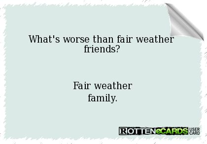 What's worse than fair weather friends? Fair weather family.